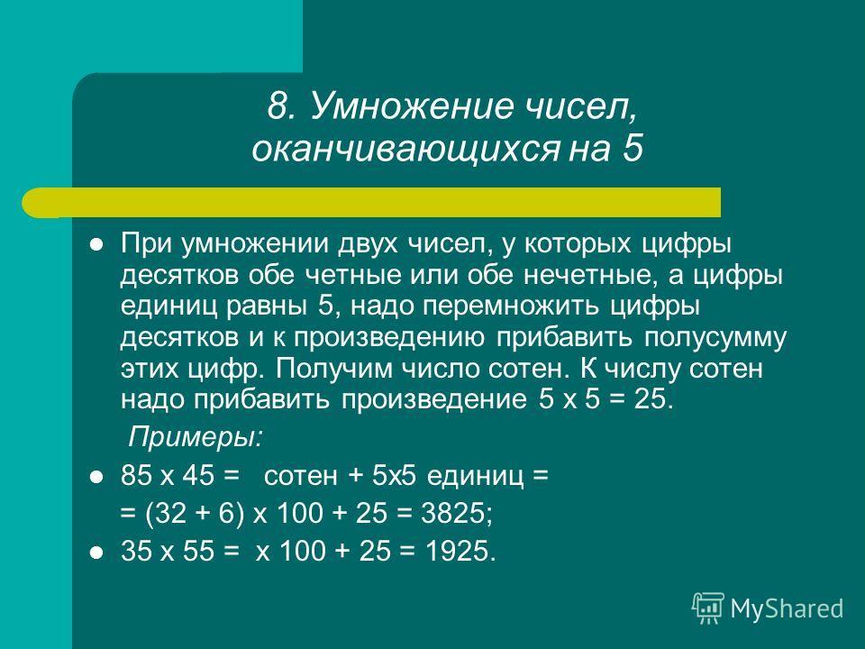 8. Умножение чисел, оканчивающихся на 5 При умножении двух чисел, у которых цифры десятков обе четные или обе нечетные, а цифры единиц равны 5, надо перемножить цифры десятков и к произведению прибавить полусумму этих цифр. Получим число сотен. К чис