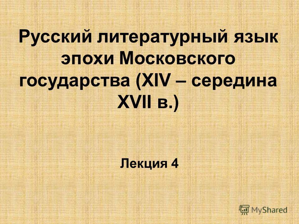 Русский литературный язык эпохи Московского государства (ХIV – середина ХVII в.) Лекция 4