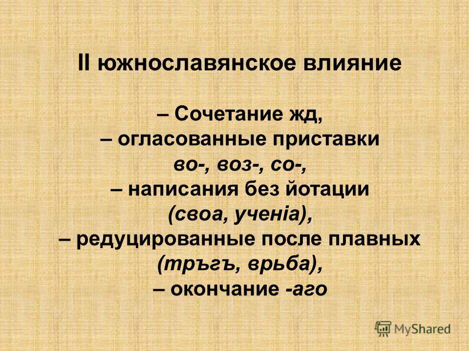 ІІ южнославянское влияние – Сочетание жд, – огласованные приставки во-, воз-, со-, – написания без йотации (своа, ученiа), – редуцированные после плавных (тръгъ, врьба), – окончание -аго