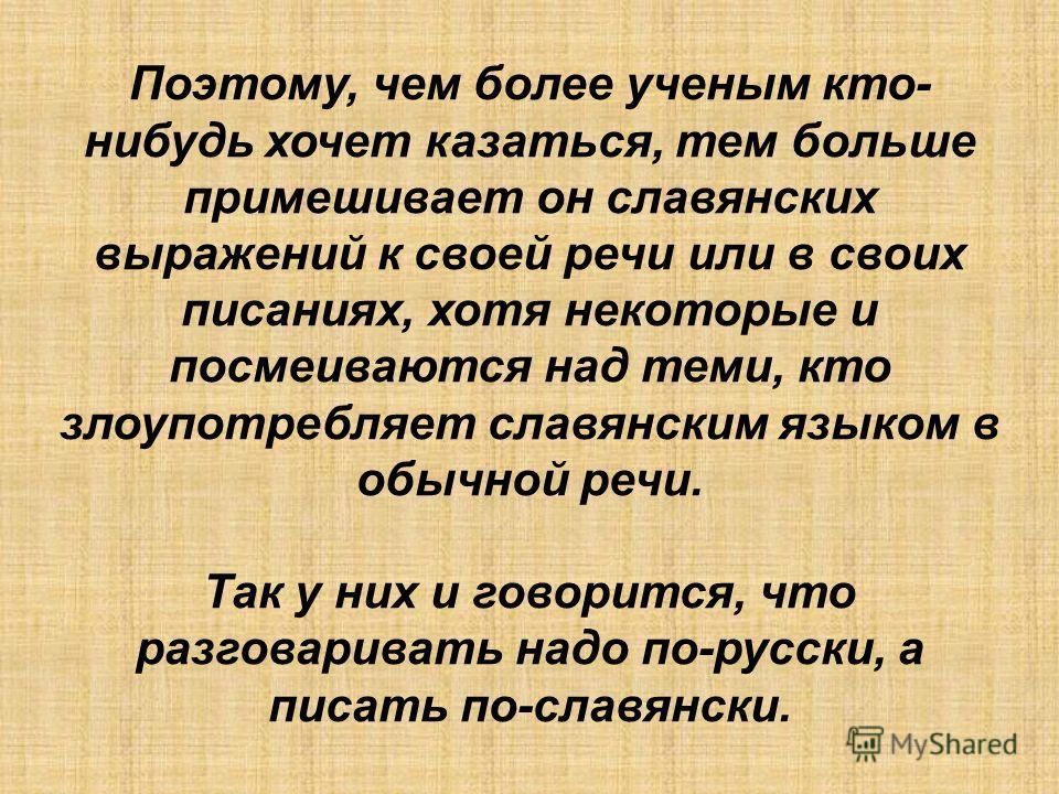 Поэтому, чем более ученым кто- нибудь хочет казаться, тем больше примешивает он славянских выражений к своей речи или в своих писаниях, хотя некоторые и посмеиваются над теми, кто злоупотребляет славянским языком в обычной речи. Так у них и говорится