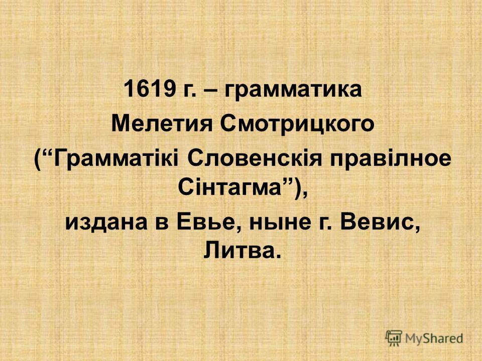 1619 г. – грамматика Мелетия Смотрицкого (Грамматікі Словенскія правілное Сінтагма), издана в Евье, ныне г. Вевис, Литва.