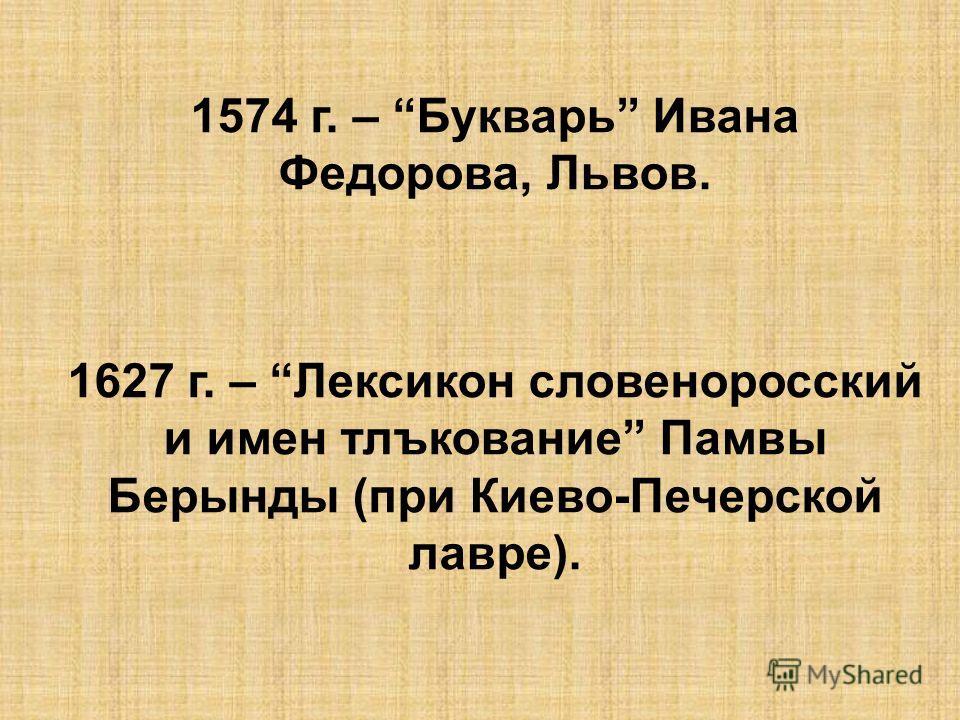 1574 г. – Букварь Ивана Федорова, Львов. 1627 г. – Лексикон словеноросский и имен тлъкование Памвы Берынды (при Киево-Печерской лавре).
