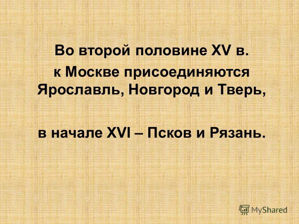 Во второй половине XV в. к Москве присоединяются Ярославль, Новгород и Тверь, в начале XVI – Псков и Рязань.