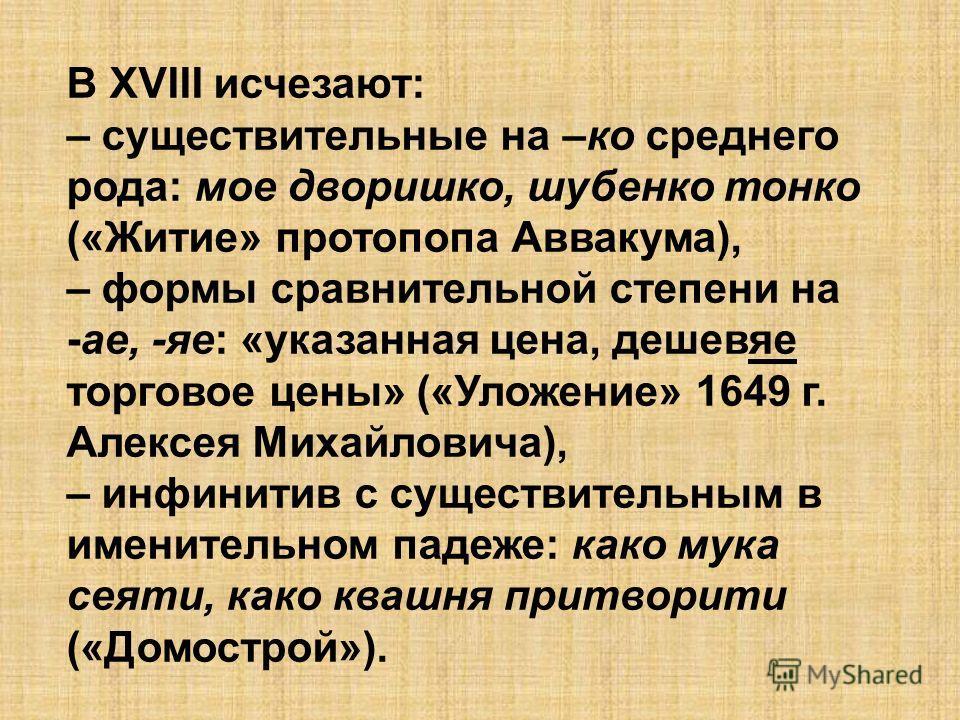 В XVIII исчезают: – существительные на –ко среднего рода: мое дворишко, шубенко тонко («Житие» протопопа Аввакума), – формы сравнительной степени на -ае, -яе: «указанная цена, дешевяе торговое цены» («Уложение» 1649 г. Алексея Михайловича), – инфинит