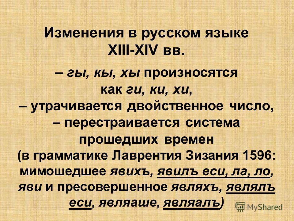 Изменения в русском языке XIII-XIV вв. – гы, кы, хы произносятся как ги, ки, хи, – утрачивается двойственное число, – перестраивается система прошедших времен (в грамматике Лаврентия Зизания 1596: мимошедшее явихъ, явилъ еси, ла, ло, яви и пресоверше
