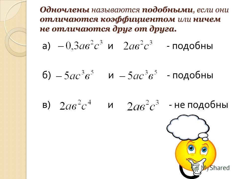 Одночлены называются подобными, если они отличаются коэффициентом или ничем не отличаются друг от друга. а ) и - подобны б ) и - подобны в ) и - не подобны