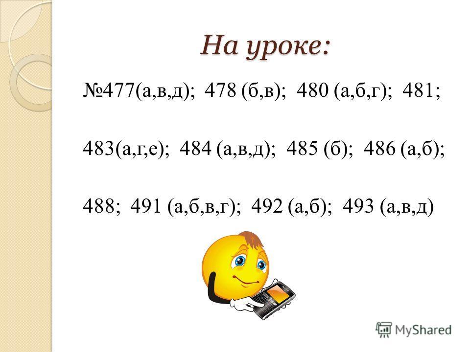 На уроке: 477(а,в,д); 478 (б,в); 480 (а,б,г); 481; 483(а,г,е); 484 (а,в,д); 485 (б); 486 (а,б); 488; 491 (а,б,в,г); 492 (а,б); 493 (а,в,д)