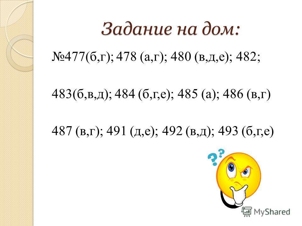 Задание на дом: 477(б,г); 478 (а,г); 480 (в,д,е); 482; 483(б,в,д); 484 (б,г,е); 485 (а); 486 (в,г) 487 (в,г); 491 (д,е); 492 (в,д); 493 (б,г,е)