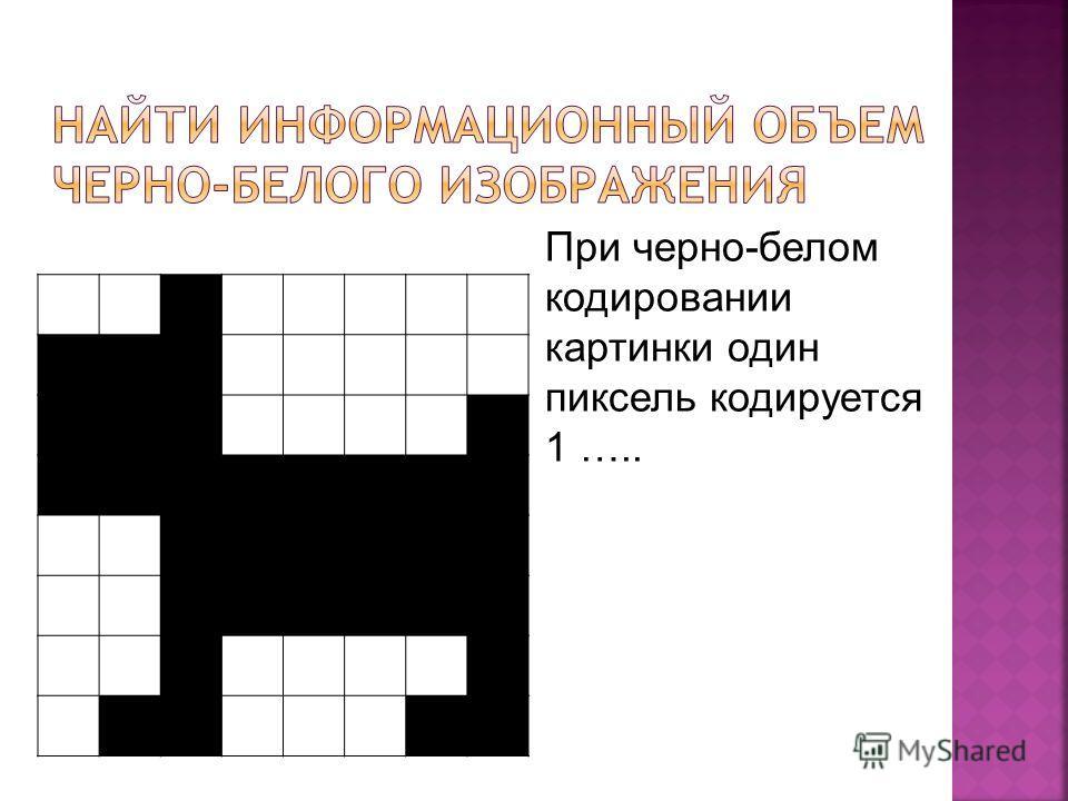 При черно-белом кодировании картинки один пиксель кодируется 1 …..