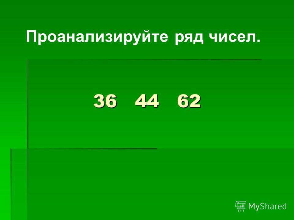 36 44 62 Проанализируйте ряд чисел.