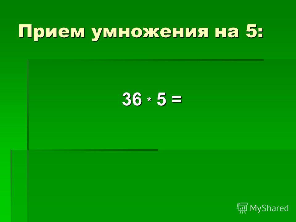 Прием умножения на 5: 36 * 5 =
