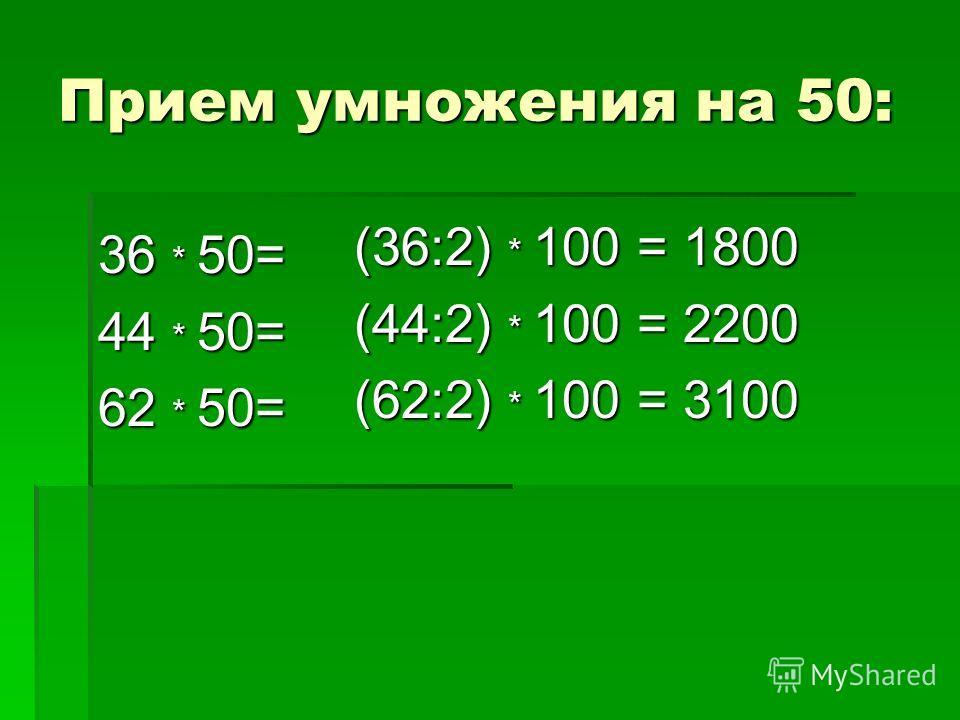 Прием умножения на 50: 36 * 50= 44 * 50= 62 * 50= (36:2) * 100 = 1800 (44:2) * 100 = 2200 (62:2) * 100 = 3100