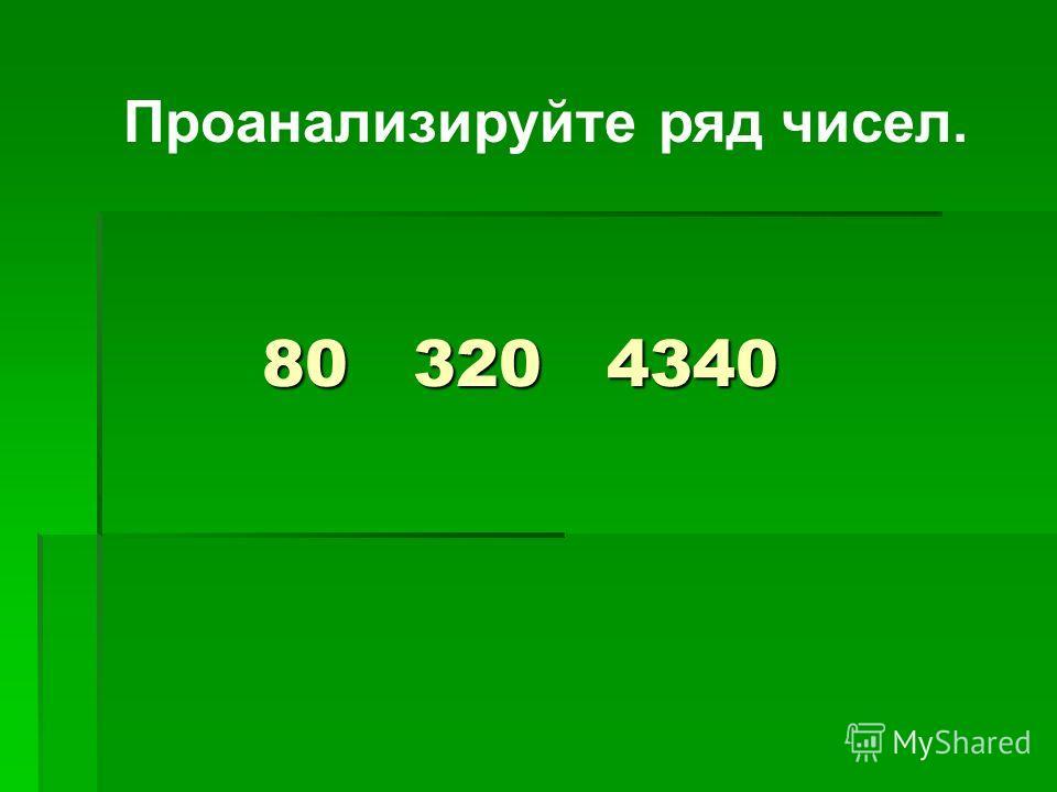 80 320 4340 Проанализируйте ряд чисел.