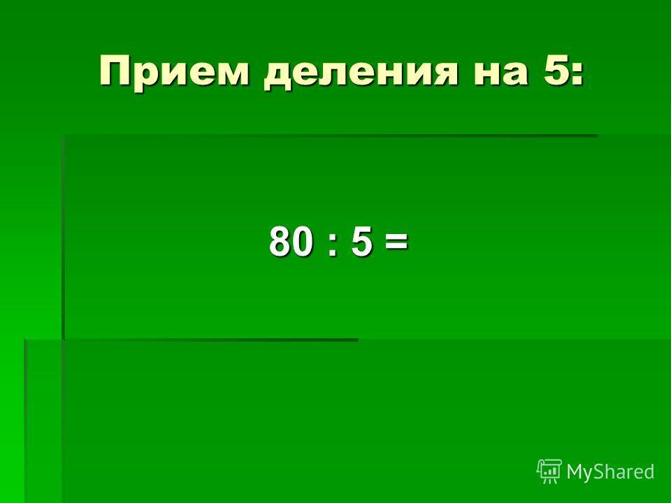Прием деления на 5: 80 : 5 =