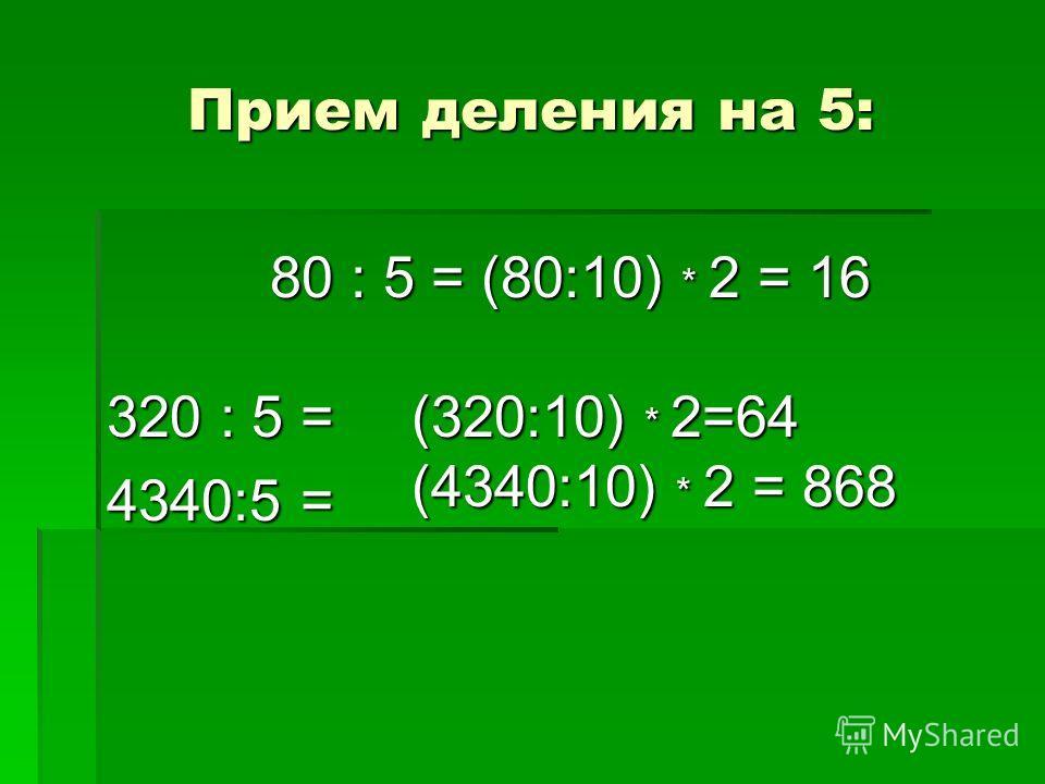 Прием деления на 5: 320 : 5 = 4340:5 = 80 : 5 = (80:10) * 2 = 16 (320:10) * 2=64 (4340:10) * 2 = 868