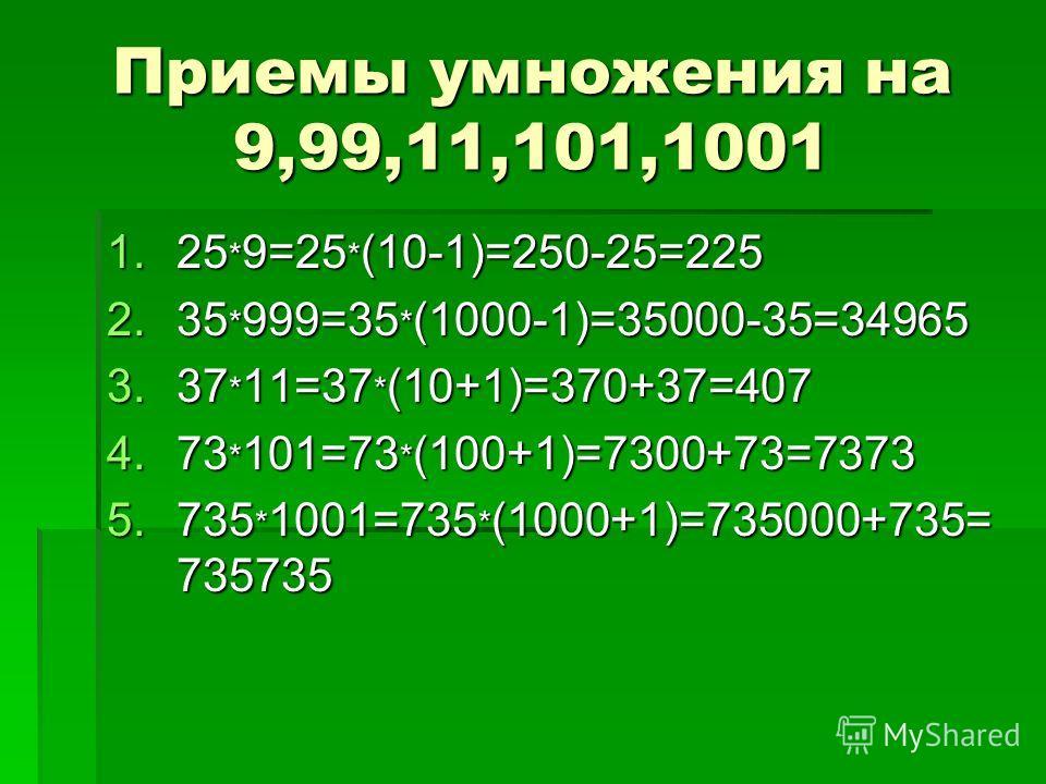 Приемы умножения на 9,99,11,101,1001 1.25 * 9=25 * (10-1)=250-25=225 2.35 * 999=35 * (1000-1)=35000-35=34965 3.37 * 11=37 * (10+1)=370+37=407 4.73 * 101=73 * (100+1)=7300+73=7373 5.735 * 1001=735 * (1000+1)=735000+735= 735735