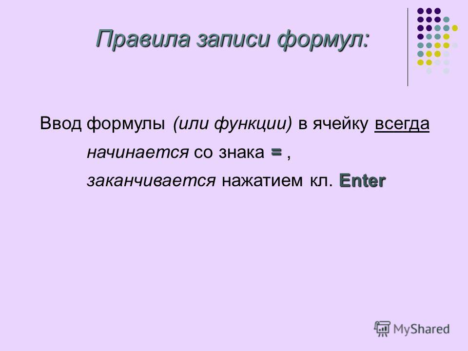 Ввод формулы (или функции) в ячейку всегда = начинается со знака =, Enter заканчивается нажатием кл. Enter Правила записи формул: