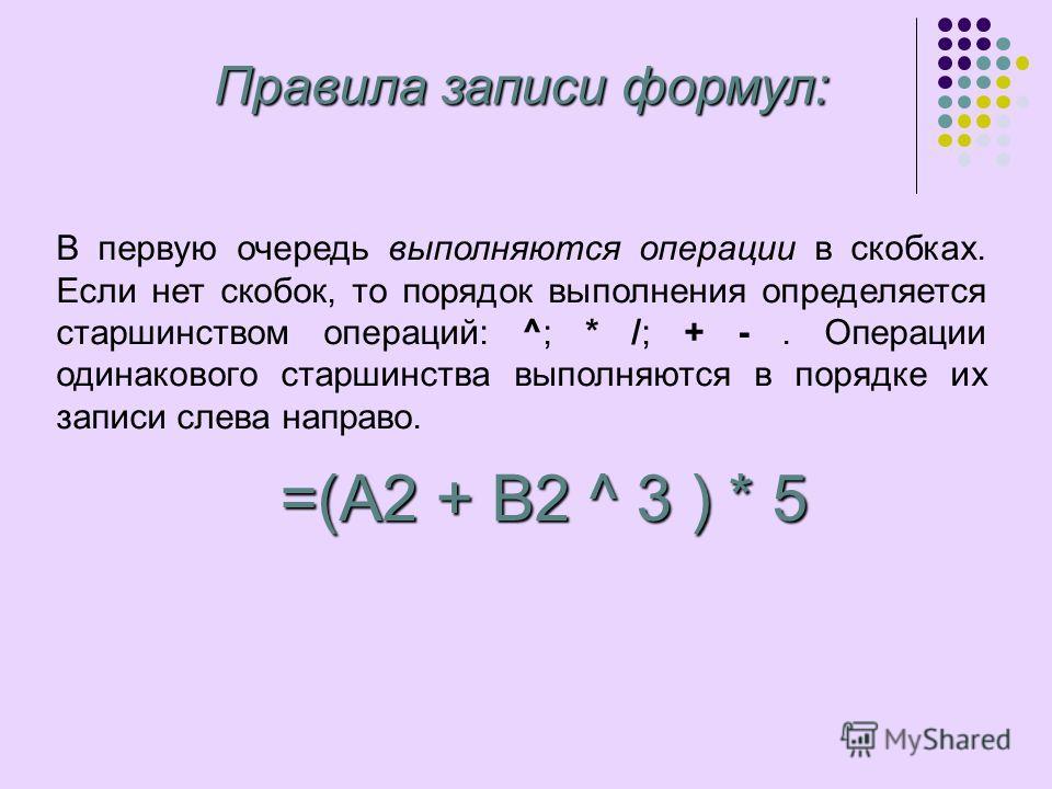 В первую очередь выполняются операции в скобках. Если нет скобок, то порядок выполнения определяется старшинством операций: ^; * /; + -. Операции одинакового старшинства выполняются в порядке их записи слева направо. Правила записи формул: =(A2 + B2