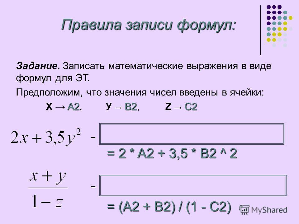 Задание. Записать математические выражения в виде формул для ЭТ. Предположим, что значения чисел введены в ячейки: A2B2C2 Х A2, У B2, Z C2 Правила записи формул: = 2 * A2 + 3,5 * B2 ^ 2 – – = (A2 + B2) / (1 - C2)
