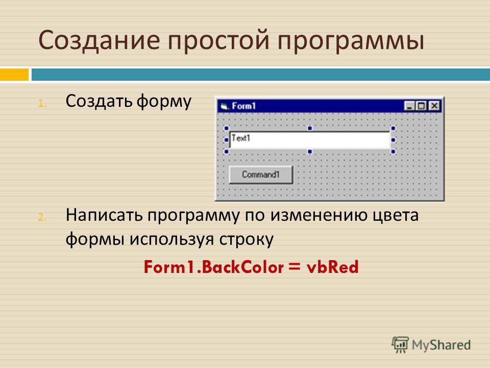 Создание простой программы 1. Создать форму 2. Написать программу по изменению цвета формы используя строку Form1.BackColor = vbRed