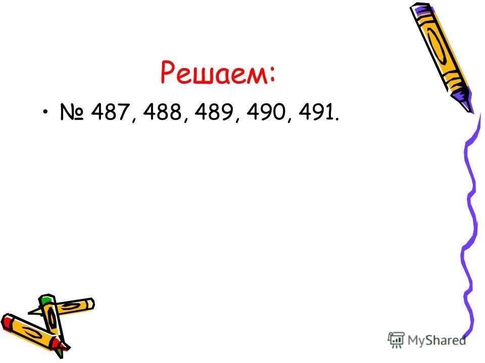 Решаем: 487, 488, 489, 490, 491.