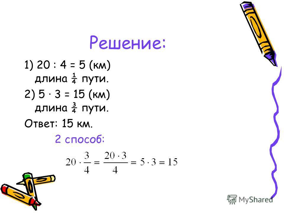 Решение: 1) 20 : 4 = 5 (км) длина ¼ пути. 2) 5 · 3 = 15 (км) длина ¾ пути. Ответ: 15 км. 2 способ: