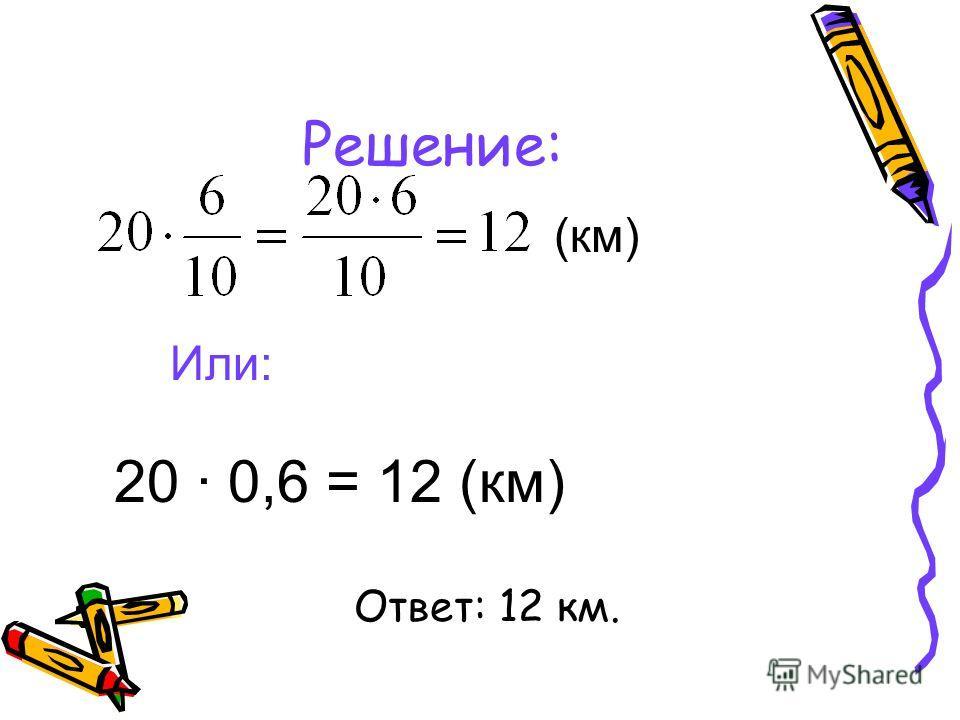 Решение: Или: (км) 20 · 0,6 = 12 (км) Ответ: 12 км.
