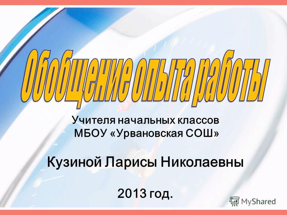 Учителя начальных классов МБОУ «Урвановская СОШ» Кузиной Ларисы Николаевны 2013 год.