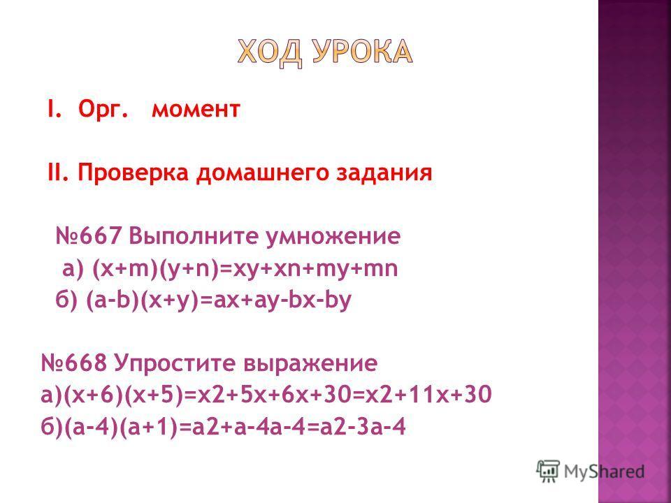 I. Орг. момент II. Проверка домашнего задания 667 Выполните умножение a) (x+m)(y+n)=xy+xn+my+mn б) (a-b)(x+y)=ax+ay-bx-by 668 Упростите выражение а)(x+6)(x+5)=x2+5x+6x+30=x2+11x+30 б)(a-4)(a+1)=a2+a-4a-4=a2-3a-4