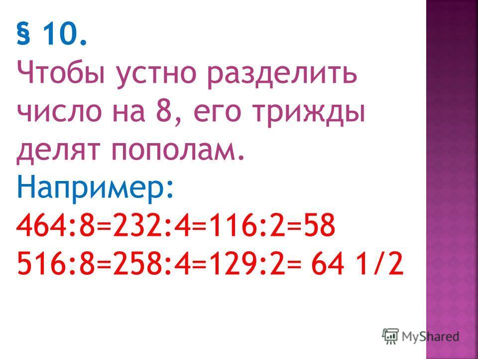 Деление на 4 и на 8 § 9. Чтобы устно разделить число на 4, его дважды делят пополам. Например: 76:4 =38:2=19 236:4=118:2=59