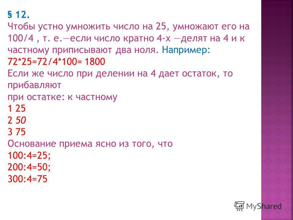 Умножение на 5 и на 25 § 11. Чтобы устно умножить число на 5 умножают его на 10/2, т. е. приписывают к числу ноль и делят пополам. Например: 74*5= 740:2= 370 243*5=2430:2=1215 При умножении на 5 числа четного удобнее сначала делить пополам и к получе