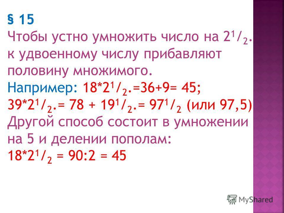 § 14. Чтобы устно умножить число на 1 1 / 4 Прибавляют к множимому его четверть. Например: 48*1 1 / 4 =48 +12=60 58*1 1 / 4 = 58+14 1 / 2 =72 1 / 2 или 72,5