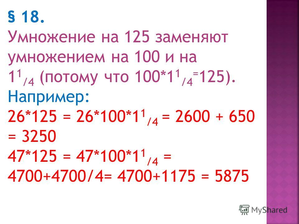 Умножение на 15, на 125, на 75 § 17 Умножение на 15 заменяют умножением на 10 и на 1 1 / 2, (потому что 10*1 1 / 2 =15) Например: 18*15=18*1 1 / 2 *10=270 45*15=450+225=675