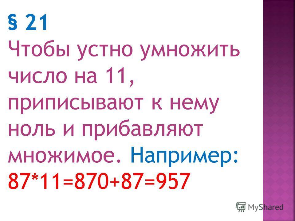 Умножение на 9 и на 11 § 20. Чтобы устно умножить число на 9, приписывают к нему ноль и отнимают множимое. Например: 62*9=620-62=60042=558 73*9=730-73=70043=657
