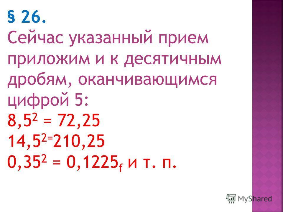 Возвышение в квадрат $ 25. Чтобы возвысить в квадрат число, оканчивающееся цифрой 5 (например 85), умножают число десятков (8) на него же плюс единица (8*9=72) и приписывают 25 (в нашем примере получается 7225). Еще примеры: 25 2 ; 2*3=6; 625 45 2 ;