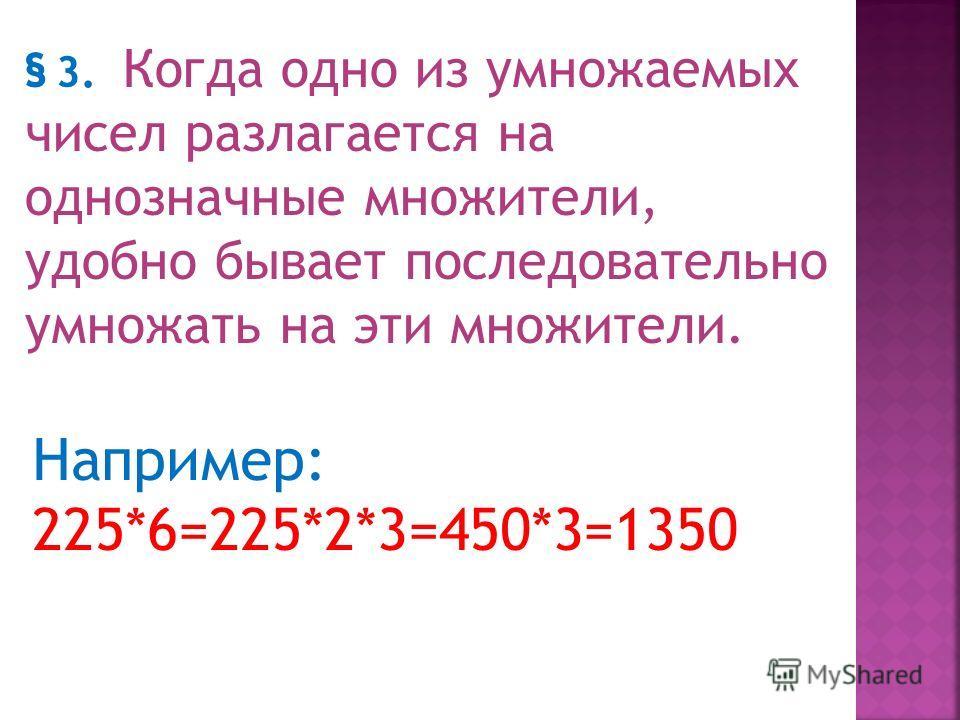 § 2Полезно знать на память таблицу умножения до 19*9: Зная эту таблицу, можно умножение например, 147*8 выполнить в уме так: 147*8-140*8+7*8= 1120 + 56= 1176