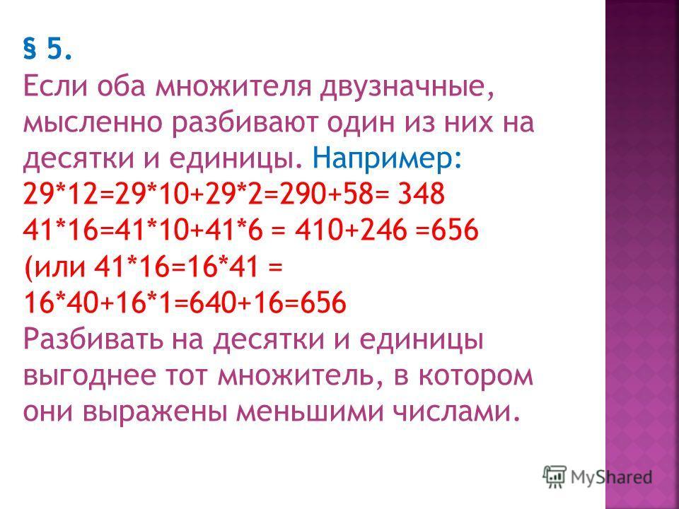§ 4 Умножение на двузначное число стараются облегчить для устного выполнения, приводя это действие к более привычному умножению на однозначное число. Когда множимое однозначное, мысленно переставляют множители и выполняют действие, как указано в § 1.