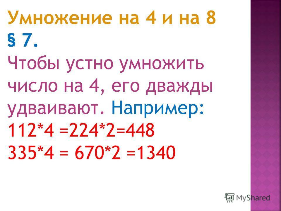 § 6. Если множимое или множитель легко разложить в уме на однозначные числа (напр., 14 = 2*7), то пользуются этим, чтобы уменьшить один из множителей, увеличив другой во столько же раз (ср. § 3). Например: 45*14 =90*7=630