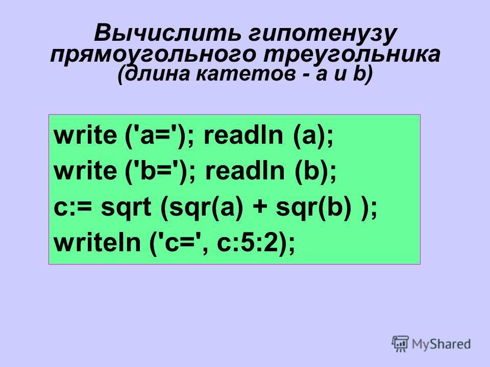 Вычислить гипотенузу прямоугольного треугольника (длина катетов - a и b) write ('a='); readln (a); write ('b='); readln (b); c:= sqrt (sqr(a) + sqr(b) ); writeln ('c=', с:5:2);