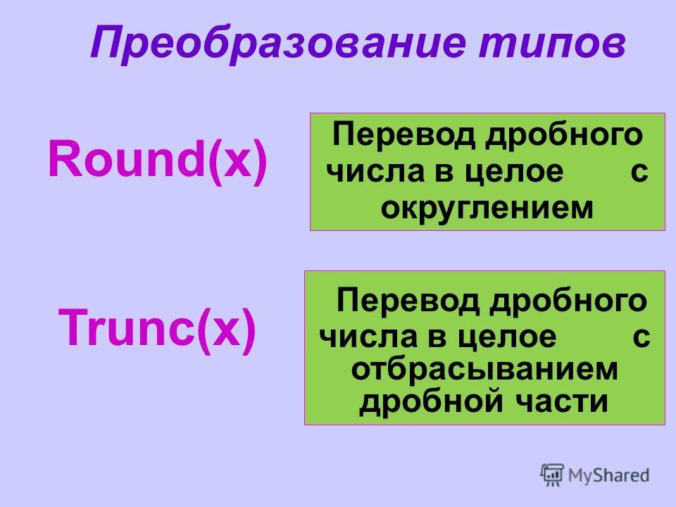 Преобразование типов Round(x) Перевод дробного числа в целое с отбрасыванием дробной части Trunc(x) Перевод дробного числа в целое с округлением