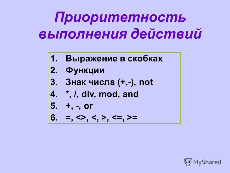 Приоритетность выполнения действий 1.Выражение в скобках 2.Функции 3.Знак числа (+,-), not 4.*, /, div, mod, and 5.+, -, or 6.=, ,, =