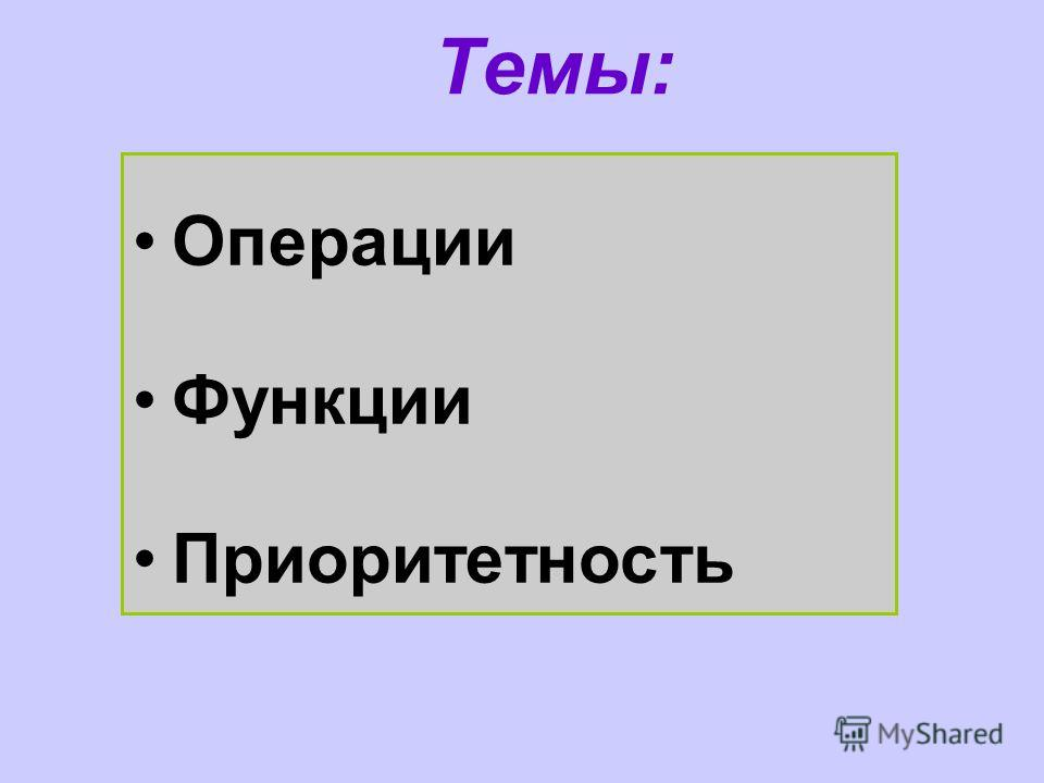 Темы: Операции Функции Приоритетность
