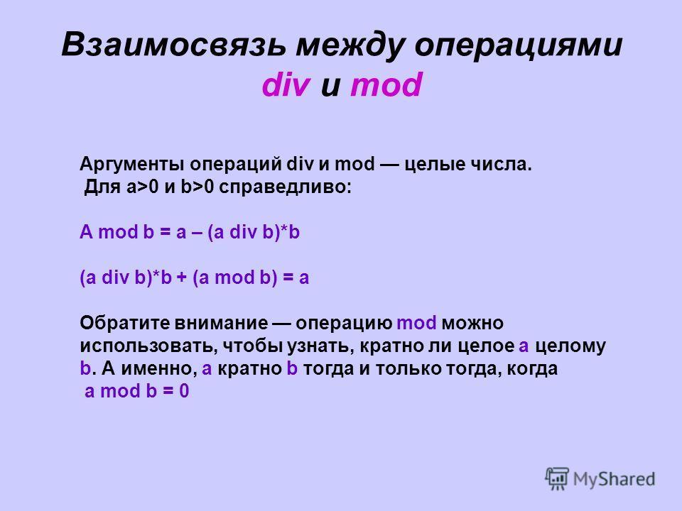 Взаимосвязь между операциями div и mod Аргументы операций div и mod целые числа. Для а>0 и b>0 справедливо: A mod b = a – (a div b)*b (a div b)*b + (a mod b) = a Обратите внимание операцию mod можно использовать, чтобы узнать, кратно ли целое а целом