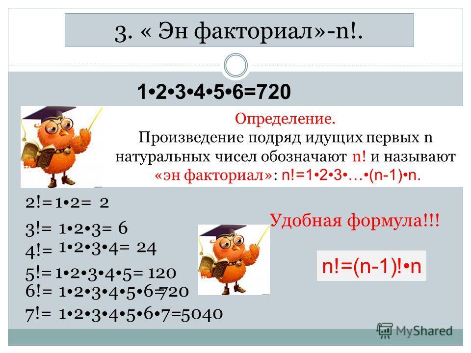 3. « Эн факториал»-n!. 123456=720 Определение. Произведение подряд идущих первых n натуральных чисел обозначают n! и называют «эн факториал»: n!=123…(n-1)n. 2!=12=2 3!=123=6 4!= 1234=24 5!=12345= 6!= 120 123456=720 7!=1234567=5040 n!=(n-1)!n Удобная