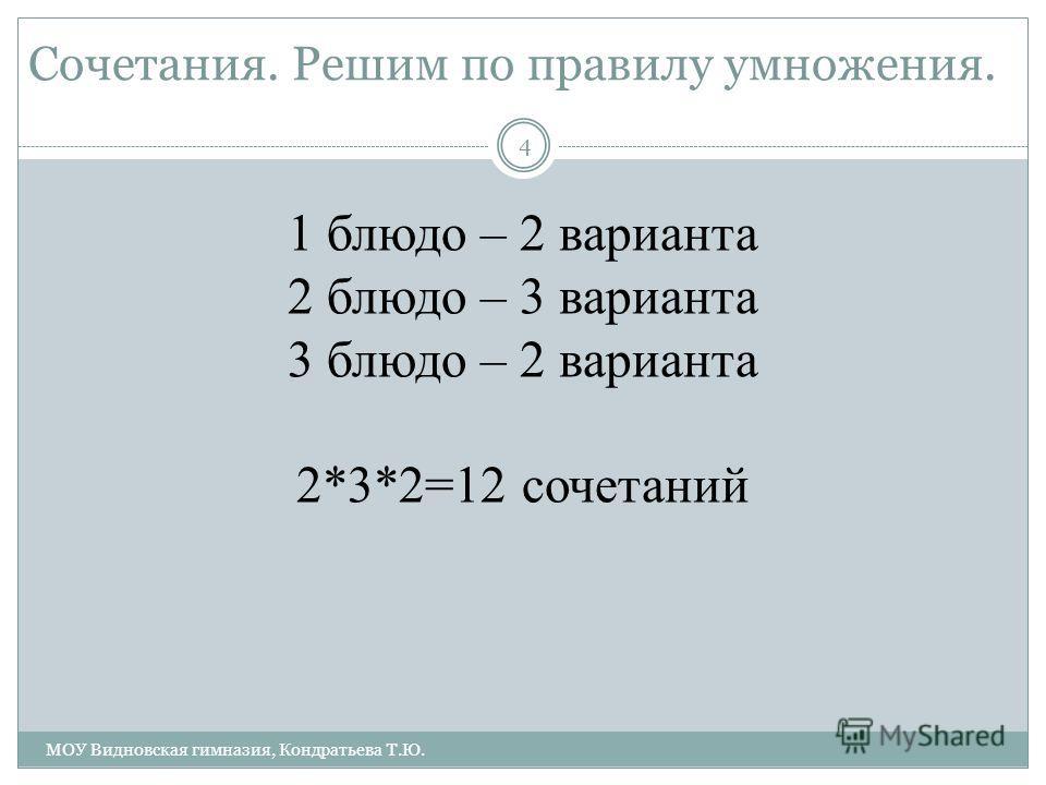 Сочетания. Решим по правилу умножения. 4 МОУ Видновская гимназия, Кондратьева Т.Ю. 1 блюдо – 2 варианта 2 блюдо – 3 варианта 3 блюдо – 2 варианта 2*3*2=12 сочетаний