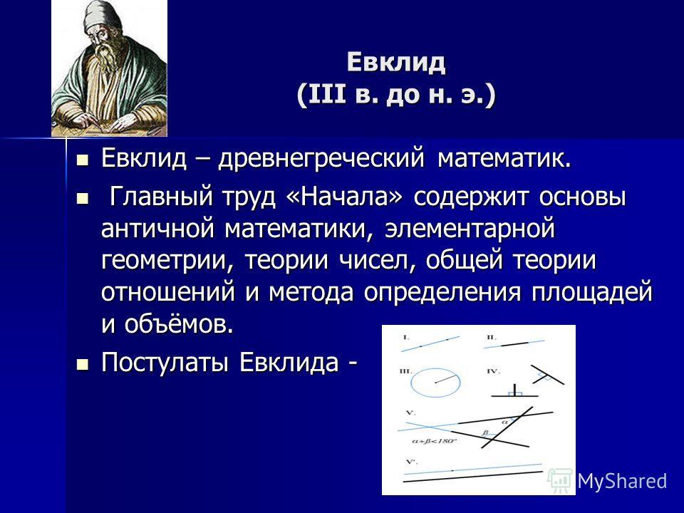 Евклид (III в. до н. э.) Евклид – древнегреческий математик. Евклид – древнегреческий математик. Главный труд «Начала» содержит основы античной математики, элементарной геометрии, теории чисел, общей теории отношений и метода определения площадей и о