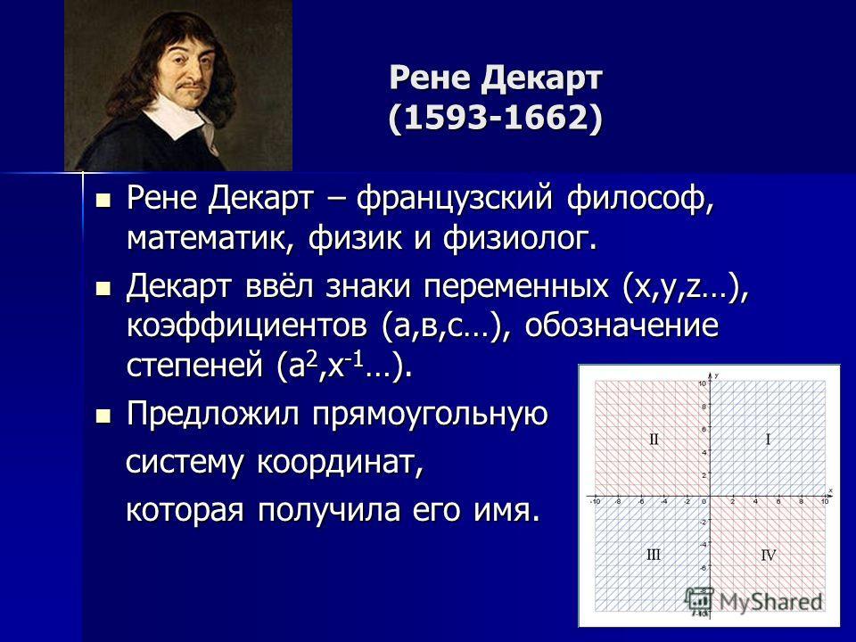 Рене Декарт (1593-1662) Рене Декарт – французский философ, математик, физик и физиолог. Рене Декарт – французский философ, математик, физик и физиолог. Декарт ввёл знаки переменных (х,у,z…), коэффициентов (а,в,с…), обозначение степеней (а 2,х -1 …).