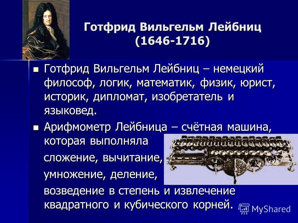 Готфрид Вильгельм Лейбниц (1646-1716) Готфрид Вильгельм Лейбниц – немецкий философ, логик, математик, физик, юрист, историк, дипломат, изобретатель и языковед. Готфрид Вильгельм Лейбниц – немецкий философ, логик, математик, физик, юрист, историк, дип