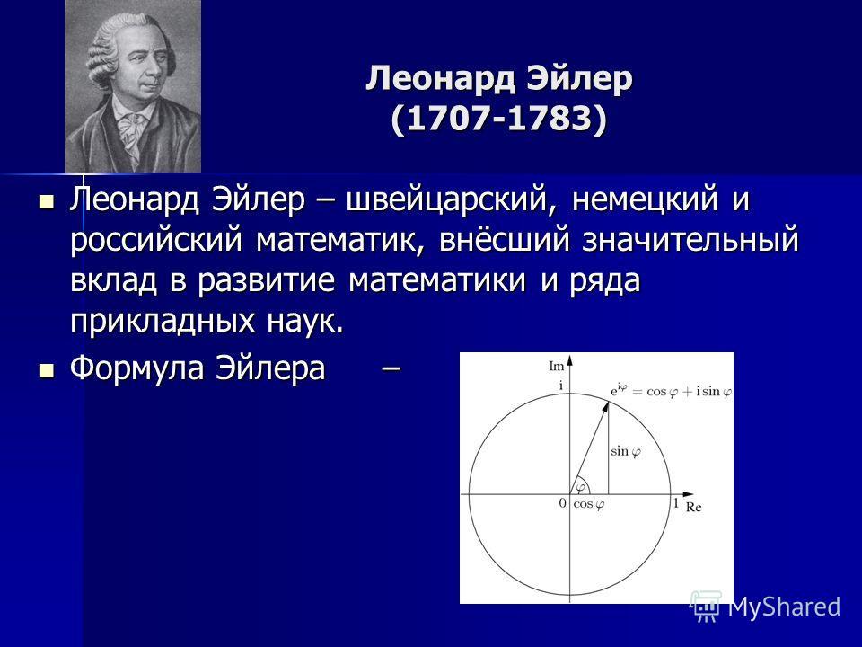 Леонард Эйлер (1707-1783) Леонард Эйлер – швейцарский, немецкий и российский математик, внёсший значительный вклад в развитие математики и ряда прикладных наук. Леонард Эйлер – швейцарский, немецкий и российский математик, внёсший значительный вклад