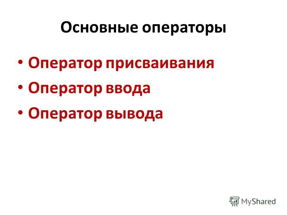Основные операторы Оператор присваивания Оператор ввода Оператор вывода